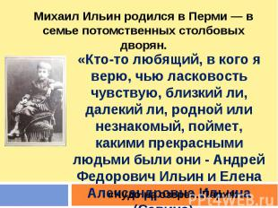 Михаил Ильин родился в Перми — в семье потомственных столбовых дворян. «Кто-то л