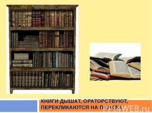 книги дышат, ораторствуют, перекликаются на полках