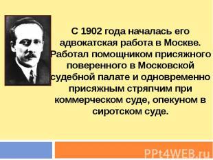 С 1902 года началась его адвокатская работа в Москве. Работал помощником присяжн