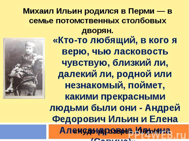 Михаил Ильин родился в Перми — в семье потомственных столбовых дворян. «Кто-то любящий, в кого я верю, чью ласковость чувствую, близкий ли, далекий ли, родной или незнакомый, поймет, какими прекрасными людьми были они - Андрей Федорович Ильин и Елен…