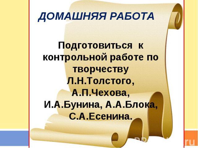 Домашняя работа Подготовиться к контрольной работе по творчеству Л.Н.Толстого, А.П.Чехова, И.А.Бунина, А.А.Блока, С.А.Есенина.