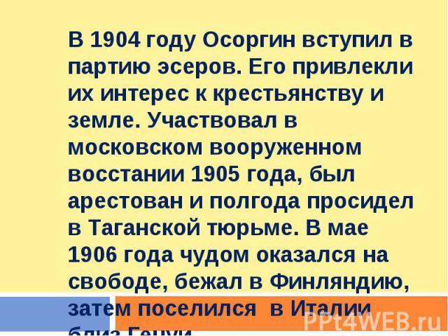 В 1904 году Осоргин вступил в партию эсеров. Его привлекли их интерес к крестьянству и земле. Участвовал в московском вооруженном восстании 1905 года, был арестован и полгода просидел в Таганской тюрьме. В мае 1906 года чудом оказался на свободе, бе…