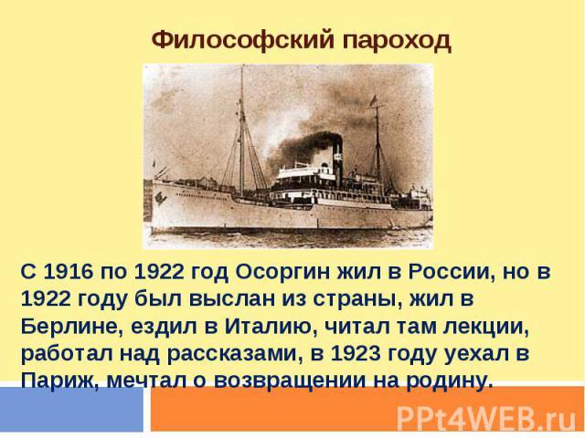 Философский пароход С 1916 по 1922 год Осоргин жил в России, но в 1922 году был выслан из страны, жил в Берлине, ездил в Италию, читал там лекции, работал над рассказами, в 1923 году уехал в Париж, мечтал о возвращении на родину.