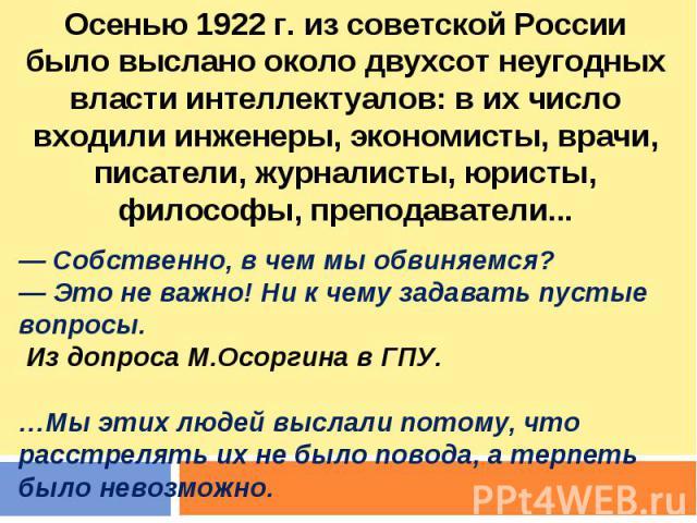 Осенью 1922 г. из советской России было выслано около двухсот неугодных власти интеллектуалов: в их число входили инженеры, экономисты, врачи, писатели, журналисты, юристы, философы, преподаватели... — Собственно, в чем мы обвиняемся? — Это не важно…