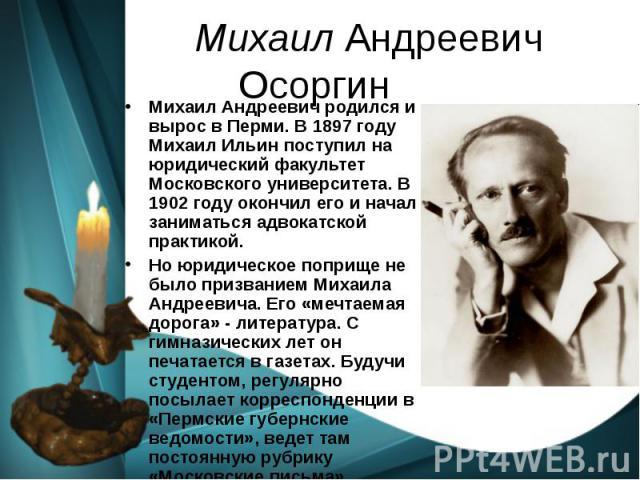 Михаил Андреевич Осоргин Михаил Андреевич родился и вырос в Перми. В 1897 году Михаил Ильин поступил на юридический факультет Московского университета. В 1902 году окончил его и начал заниматься адвокатской практикой. Но юридическое поприще не было …