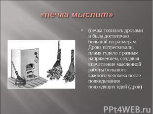 «печка мыслит» (печка топилась дровами и была достаточно большой по размерам. Др