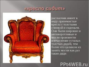 «кресло сидит» рассказчик имеет в виду приземистые кресла с толстыми спинкой и с