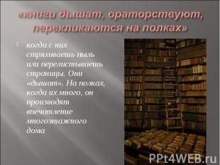 «книги дышат, ораторствуют, перекликаются на полках» когда с них стряхиваешь пыл