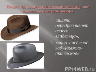 Вещам присущи человеческие качества, они наделены чувством юмора«шляпа передразн