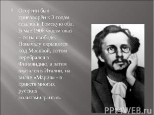 Осоргин был приговорён к 3 годам ссылки в Томскую обл. В мае 1906 чудом оказ – с