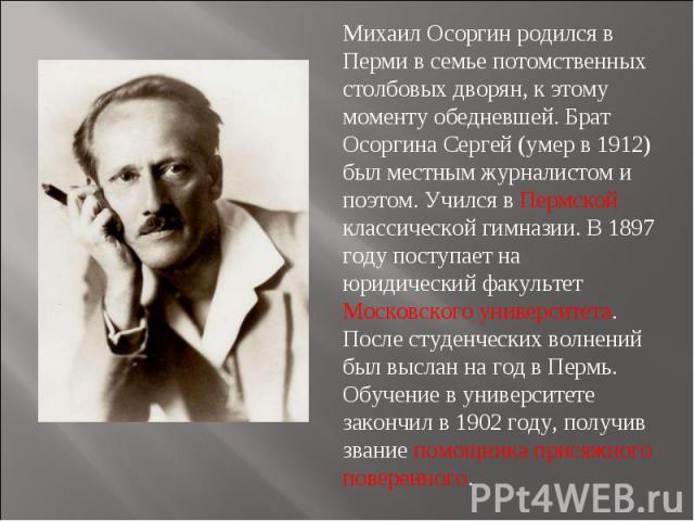 Михаил Осоргин родился в Перми в семье потомственных столбовых дворян, к этому моменту обедневшей. Брат Осоргина Сергей (умер в 1912) был местным журналистом и поэтом. Учился в Пермской классической гимназии. В 1897 году поступает на юридический фак…