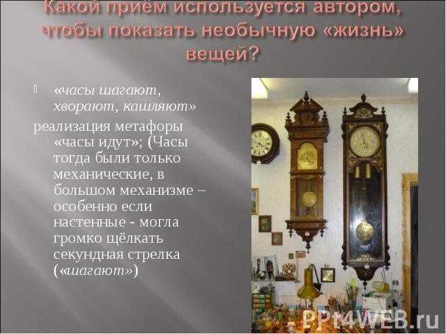 Какой приём используется автором, чтобы показать необычную «жизнь» вещей? «часы шагают, хворают, кашляют» реализация метафоры «часы идут»; (Часы тогда были только механические, в большом механизме – особенно если настенные - могла громко щёлкать сек…