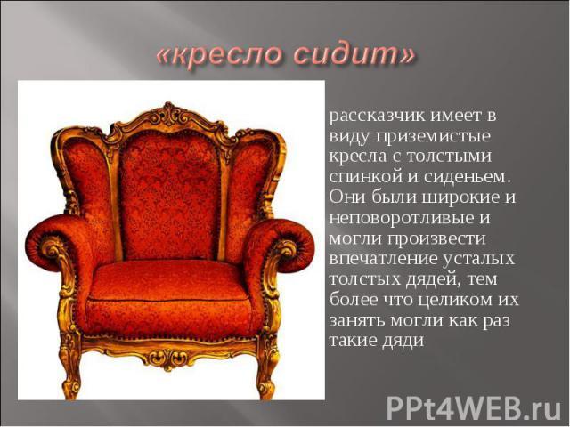 «кресло сидит» рассказчик имеет в виду приземистые кресла с толстыми спинкой и сиденьем. Они были широкие и неповоротливые и могли произвести впечатление усталых толстых дядей, тем более что целиком их занять могли как раз такие дяди