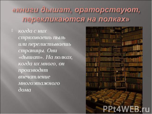 «книги дышат, ораторствуют, перекликаются на полках» когда с них стряхиваешь пыль или перелистываешь страницы. Они «дышат». На полках, когда их много, он производят впечатление многоэтажного дома