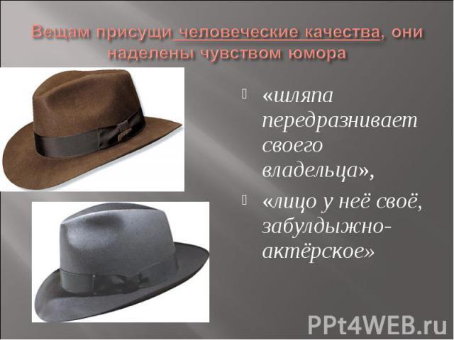 Вещам присущи человеческие качества, они наделены чувством юмора«шляпа передразнивает своего владельца», «лицо у неё своё, забулдыжно-актёрское»
