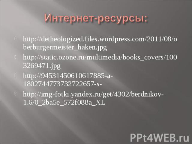 Интернет-ресурсы:http://detheologized.files.wordpress.com/2011/08/oberburgermeister_haken.jpg http://static.ozone.ru/multimedia/books_covers/1003269471.jpg http://94531450610617885-a-1802744773732722657-s- http://img-fotki.yandex.ru/get/4302/berdnik…