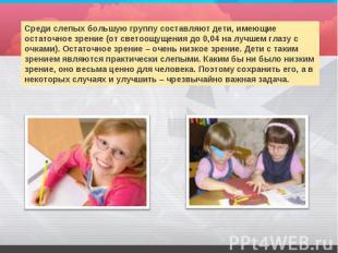 Среди слепых большую группу составляют дети, имеющие остаточное зрение (от свето