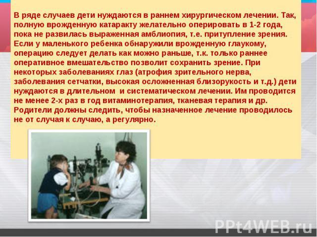 В ряде случаев дети нуждаются в раннем хирургическом лечении. Так, полную врожденную катаракту желательно оперировать в 1-2 года, пока не развилась выраженная амблиопия, т.е. притупление зрения. Если у маленького ребенка обнаружили врожденную глау…
