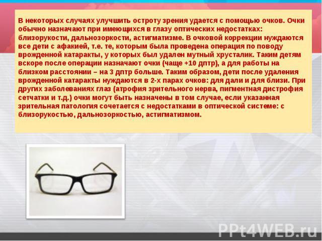 В некоторых случаях улучшить остроту зрения удается с помощью очков. Очки обычно назначают при имеющихся в глазу оптических недостатках: близорукости, дальнозоркости, астигматизме. В очковой коррекции нуждаются все дети с афакией, т.е. те, которым б…