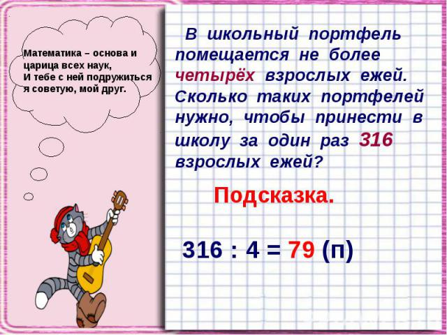 Математика – основа и царица всех наук, И тебе с ней подружиться я советую, мой друг. В школьный портфель помещается не более четырёх взрослых ежей. Сколько таких портфелей нужно, чтобы принести в школу за один раз 316 взрослых ежей?