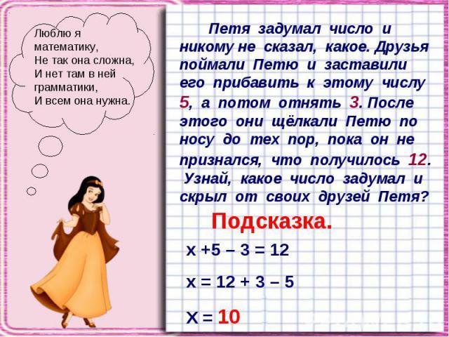 Люблю я математику, Не так она сложна, И нет там в ней грамматики, И всем она нужна. Петя задумал число и никому не сказал, какое. Друзья поймали Петю и заставили его прибавить к этому числу 5, а потом отнять 3. После этого они щёлкали Петю по носу …