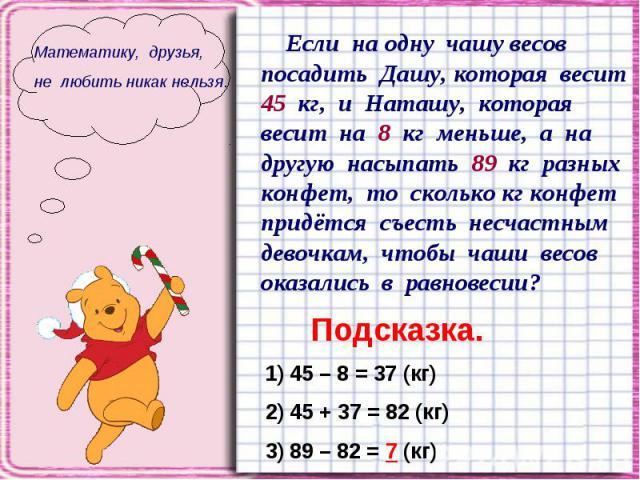 Математику, друзья, не любить никак нельзя. Если на одну чашу весов посадить Дашу, которая весит 45 кг, и Наташу, которая весит на 8 кг меньше, а на другую насыпать 89 кг разных конфет, то сколько кг конфет придётся съесть несчастным девочкам, чтобы…