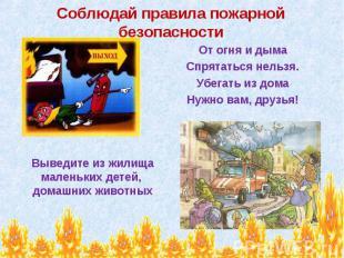 Соблюдай правила пожарной безопасности От огня и дыма Спрятаться нельзя. Убегать