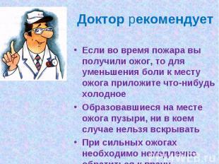 Доктор рекомендуетЕсли во время пожара вы получили ожог, то для уменьшения боли