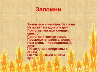 Запомни Знают все – человек без огня Не живет ни единого дня. При огне, как при
