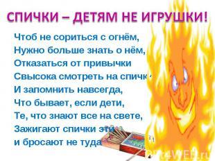 СПИЧКИ – ДЕТЯМ НЕ ИГРУШКИ! Чтоб не сориться с огнём, Нужно больше знать о нём, О