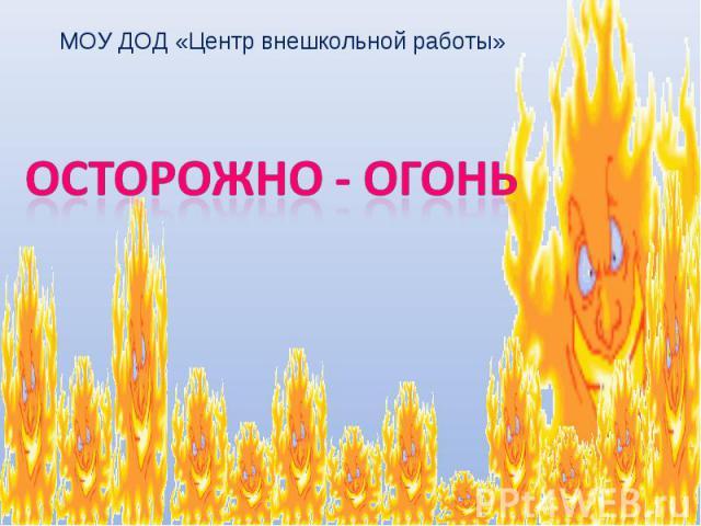 МОУ ДОД «Центр внешкольной работы» ОСТОРОЖНО - ОГОНЬ