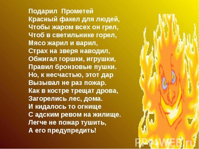 Подарил Прометей Красный факел для людей, Чтобы жаром всех он грел, Чтоб в светильнике горел, Мясо жарил и варил, Страх на зверя наводил, Обжигал горшки, игрушки, Правил бронзовые пушки. Но, к несчастью, этот дар Вызывал не раз пожар. Как в костре т…