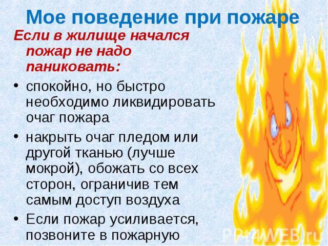 Мое поведение при пожаре Если в жилище начался пожар не надо паниковать: спокойно, но быстро необходимо ликвидировать очаг пожара накрыть очаг пледом или другой тканью (лучше мокрой), обожать со всех сторон, ограничив тем самым доступ воздуха Если п…