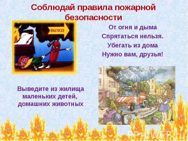 Соблюдай правила пожарной безопасности От огня и дыма Спрятаться нельзя. Убегать из дома Нужно вам, друзья! Выведите из жилища маленьких детей, домашних животных