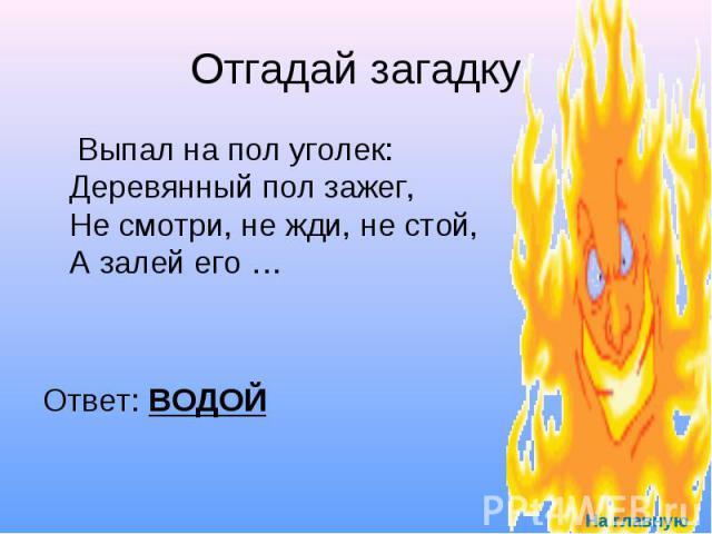 Отгадай загадку Выпал на пол уголек: Деревянный пол зажег, Не смотри, не жди, не стой, А залей его … Ответ: ВОДОЙ
