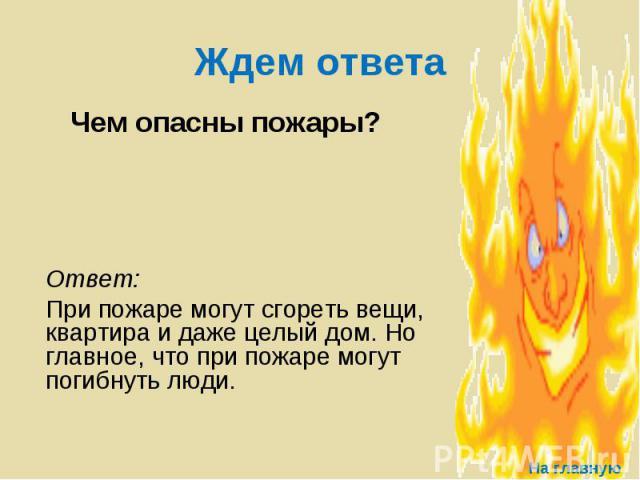 Ждем ответа Чем опасны пожары? Ответ: При пожаре могут сгореть вещи, квартира и даже целый дом. Но главное, что при пожаре могут погибнуть люди.