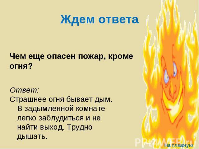 Ждем ответа Чем еще опасен пожар, кроме огня? Ответ: Страшнее огня бывает дым. В задымленной комнате легко заблудиться и не найти выход. Трудно дышать.