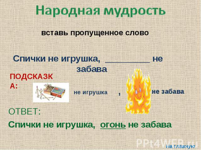 Народная мудростьвставь пропущенное слово Спички не игрушка, _________ не забава ОТВЕТ: Спички не игрушка, огонь не забава