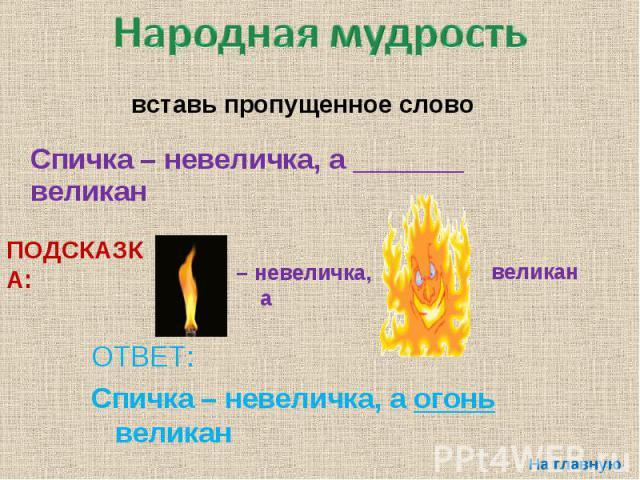 Народная мудростьвставь пропущенное слово Спичка – невеличка, а _______ великан ОТВЕТ: Спичка – невеличка, а огонь великан