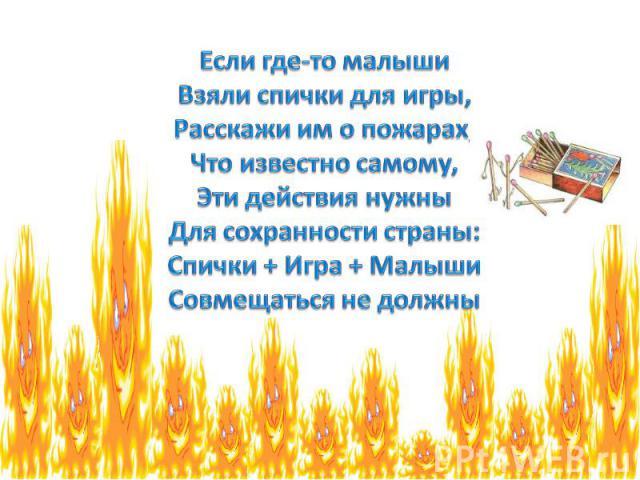 Если где-то малыши Взяли спички для игры, Расскажи им о пожарах, Что известно самому, Эти действия нужны Для сохранности страны: Спички + Игра + Малыши Совмещаться не должны