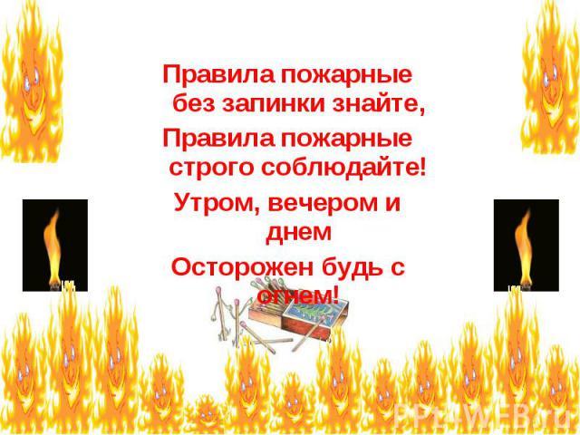 Правила пожарные без запинки знайте, Правила пожарные строго соблюдайте! Утром, вечером и днем Осторожен будь с огнем!