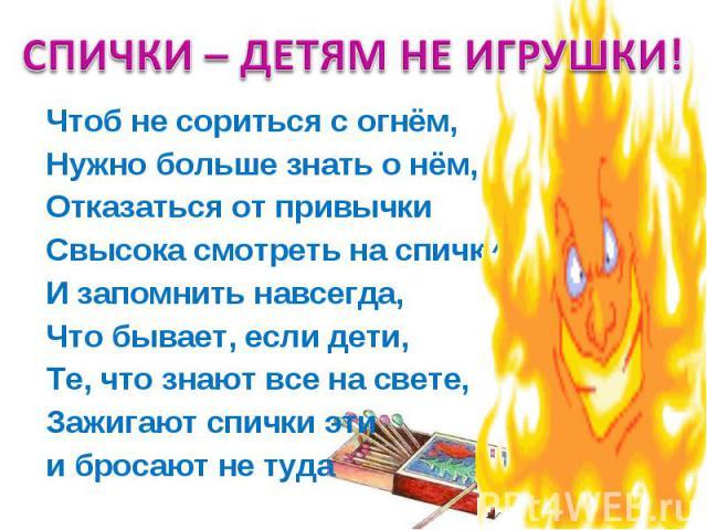 СПИЧКИ – ДЕТЯМ НЕ ИГРУШКИ! Чтоб не сориться с огнём, Нужно больше знать о нём, Отказаться от привычки Свысока смотреть на спички И запомнить навсегда, Что бывает, если дети, Те, что знают все на свете, Зажигают спички эти и бросают не туда