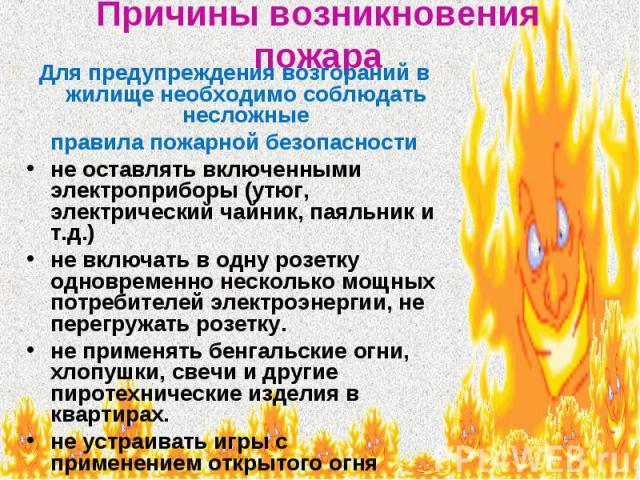 Причины возникновения пожара Для предупреждения возгораний в жилище необходимо соблюдать несложные правила пожарной безопасности не оставлять включенными электроприборы (утюг, электрический чайник, паяльник и т.д.) не включать в одну розетку одновре…