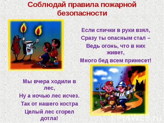 Соблюдай правила пожарной безопасностиЕсли спички в руки взял, Сразу ты опасным стал – Ведь огонь, что в них живет, Много бед всем принесет! Мы вчера ходили в лес, Ну а ночью лес исчез. Так от нашего костра Целый лес сгорел дотла!
