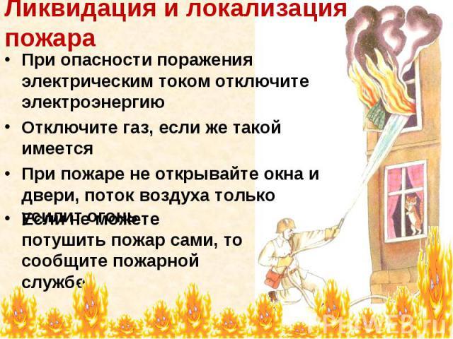 Ликвидация и локализация пожара При опасности поражения электрическим током отключите электроэнергию Отключите газ, если же такой имеется При пожаре не открывайте окна и двери, поток воздуха только усилит огонь