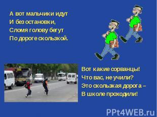 А вот мальчики идут И без остановки, Сломя голову бегут По дороге скользкой. Вот