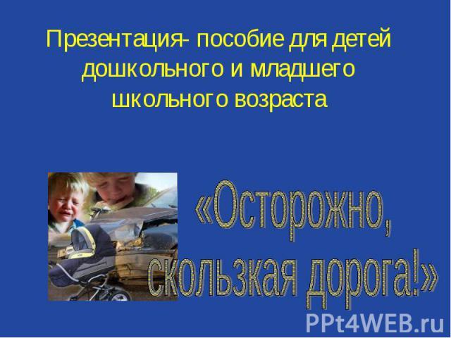 Презентация- пособие для детей дошкольного и младшего школьного возраста «Осторожно, скользкая дорога!»