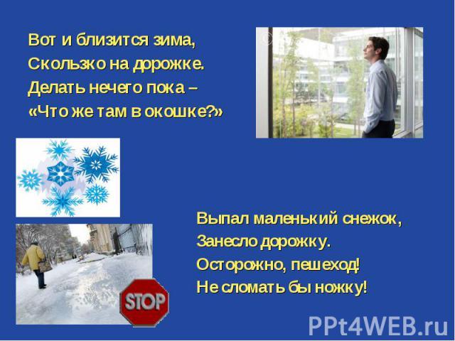 Вот и близится зима, Скользко на дорожке. Делать нечего пока – «Что же там в окошке?» Выпал маленький снежок, Занесло дорожку. Осторожно, пешеход! Не сломать бы ножку!