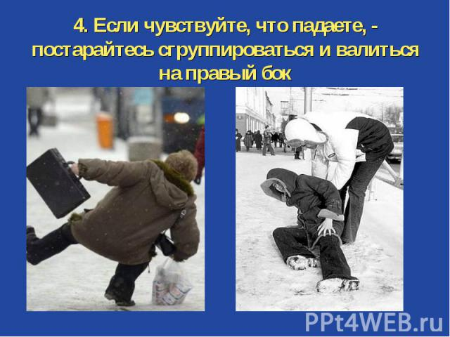 4. Если чувствуйте, что падаете, - постарайтесь сгруппироваться и валиться на правый бок