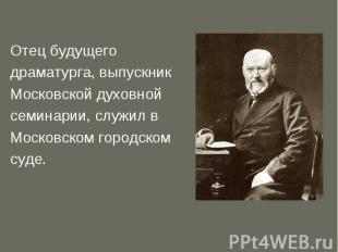 Отец будущего драматурга, выпускник Московской духовной семинарии, служил в Моск